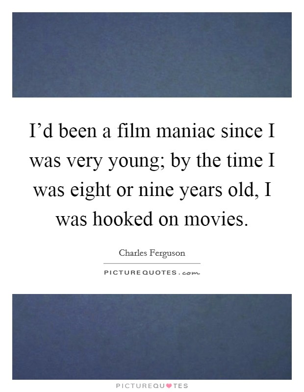 I'd been a film maniac since I was very young; by the time I was eight or nine years old, I was hooked on movies Picture Quote #1