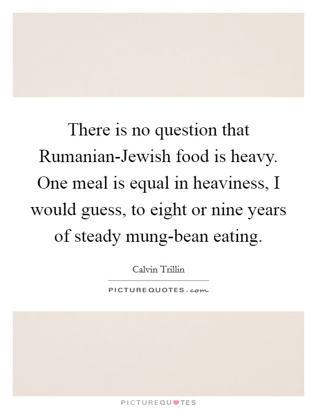 There is no question that Rumanian-Jewish food is heavy. One meal is equal in heaviness, I would guess, to eight or nine years of steady mung-bean eating Picture Quote #1