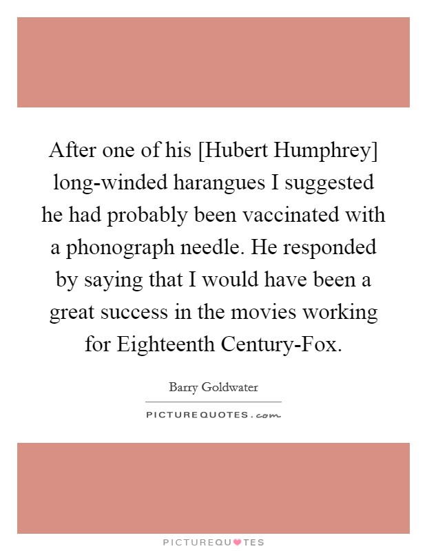 After one of his [Hubert Humphrey] long-winded harangues I suggested he had probably been vaccinated with a phonograph needle. He responded by saying that I would have been a great success in the movies working for Eighteenth Century-Fox Picture Quote #1