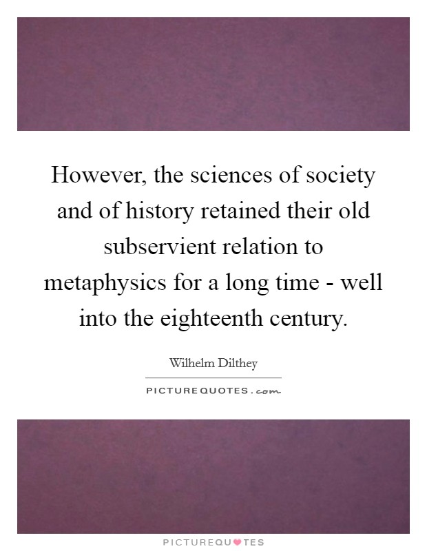 However, the sciences of society and of history retained their old subservient relation to metaphysics for a long time - well into the eighteenth century Picture Quote #1