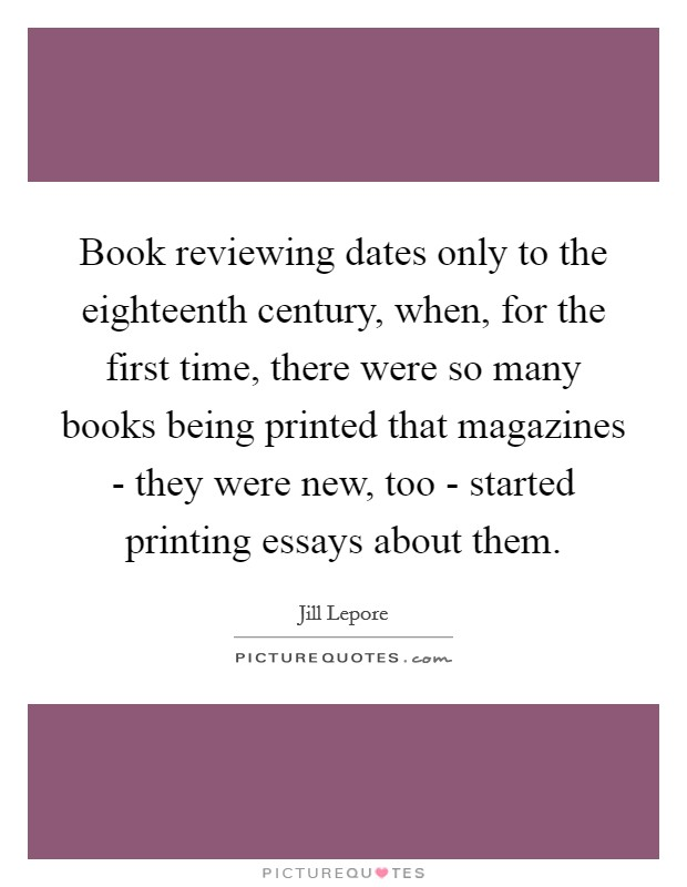 Book reviewing dates only to the eighteenth century, when, for the first time, there were so many books being printed that magazines - they were new, too - started printing essays about them Picture Quote #1