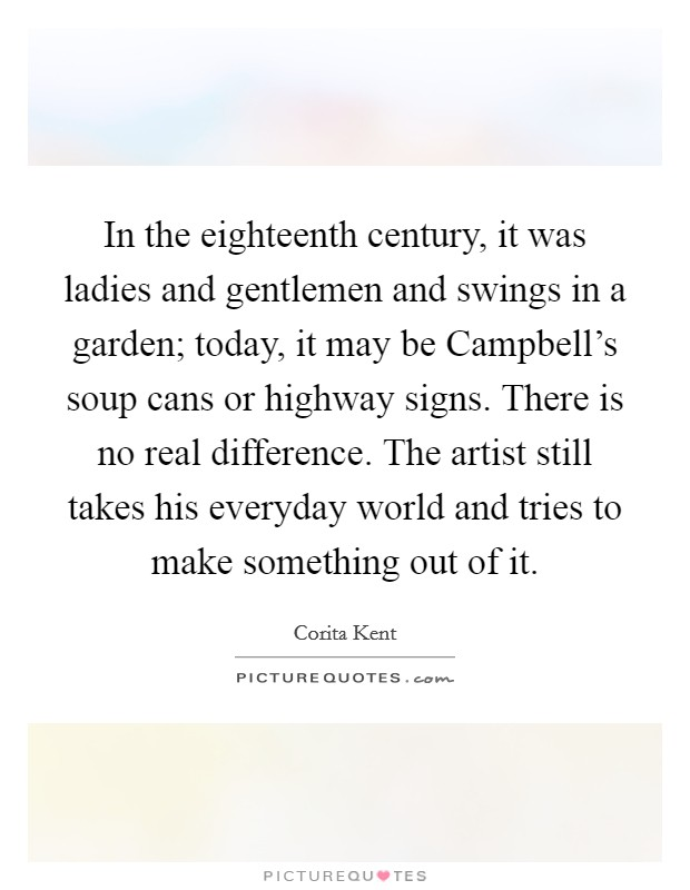 In the eighteenth century, it was ladies and gentlemen and swings in a garden; today, it may be Campbell's soup cans or highway signs. There is no real difference. The artist still takes his everyday world and tries to make something out of it Picture Quote #1