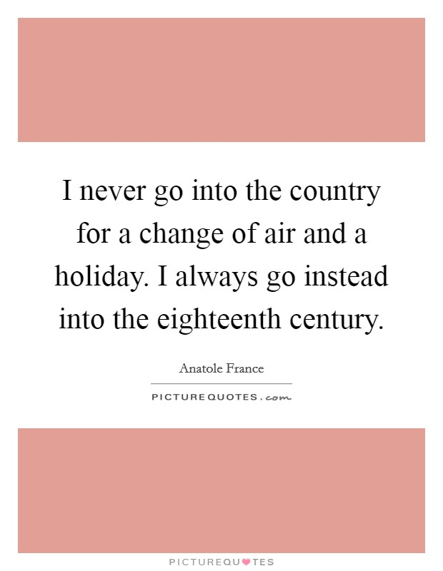 I never go into the country for a change of air and a holiday. I always go instead into the eighteenth century Picture Quote #1