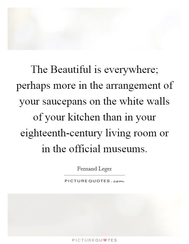 The Beautiful is everywhere; perhaps more in the arrangement of your saucepans on the white walls of your kitchen than in your eighteenth-century living room or in the official museums Picture Quote #1