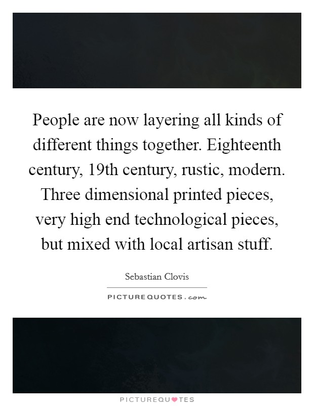 People are now layering all kinds of different things together. Eighteenth century, 19th century, rustic, modern. Three dimensional printed pieces, very high end technological pieces, but mixed with local artisan stuff Picture Quote #1