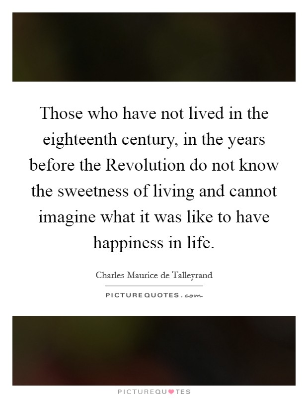 Those who have not lived in the eighteenth century, in the years before the Revolution do not know the sweetness of living and cannot imagine what it was like to have happiness in life Picture Quote #1