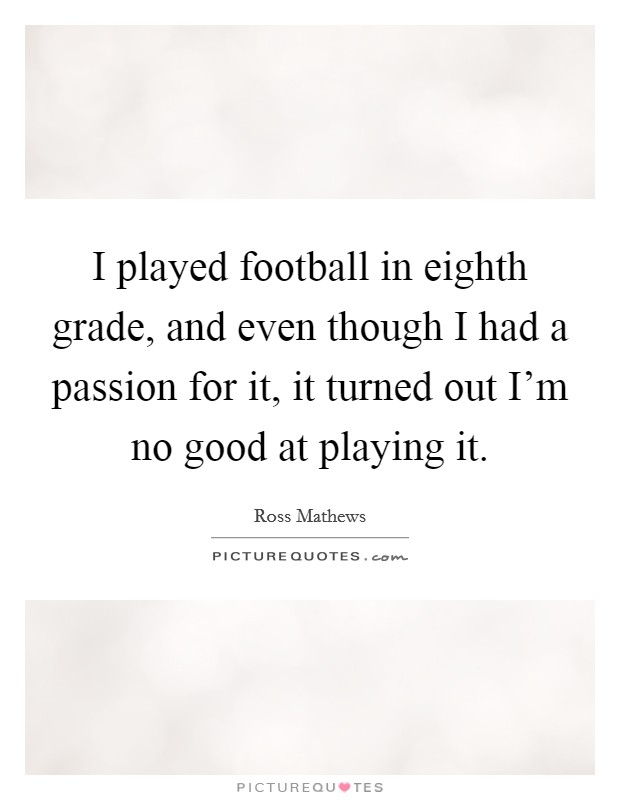 I played football in eighth grade, and even though I had a passion for it, it turned out I'm no good at playing it Picture Quote #1