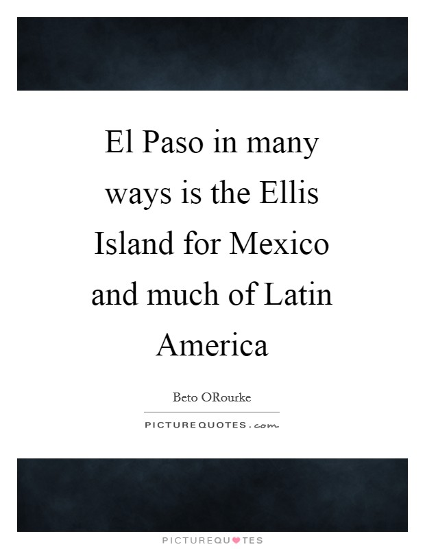 El Paso in many ways is the Ellis Island for Mexico and much of Latin America Picture Quote #1