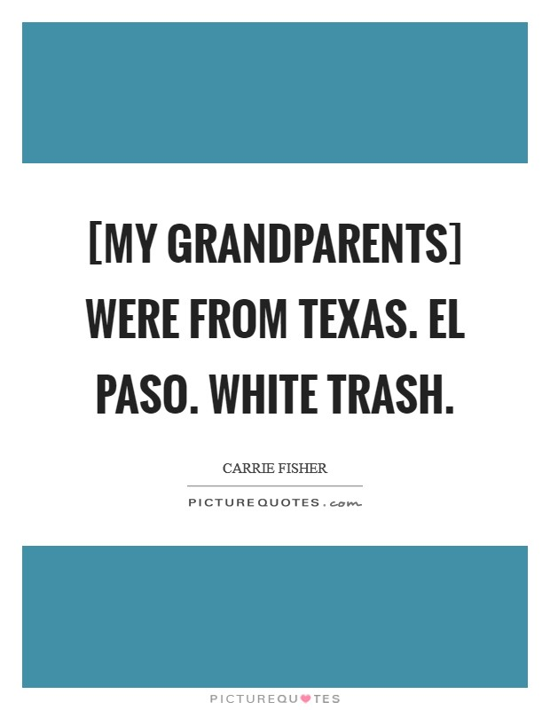 [My grandparents] were from Texas. El Paso. White trash Picture Quote #1
