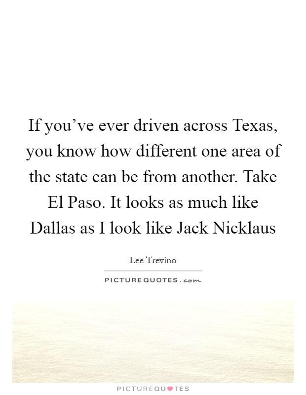 If you've ever driven across Texas, you know how different one area of the state can be from another. Take El Paso. It looks as much like Dallas as I look like Jack Nicklaus Picture Quote #1