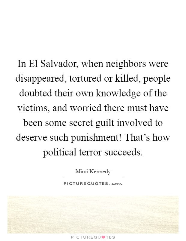 In El Salvador, when neighbors were disappeared, tortured or killed, people doubted their own knowledge of the victims, and worried there must have been some secret guilt involved to deserve such punishment! That's how political terror succeeds Picture Quote #1