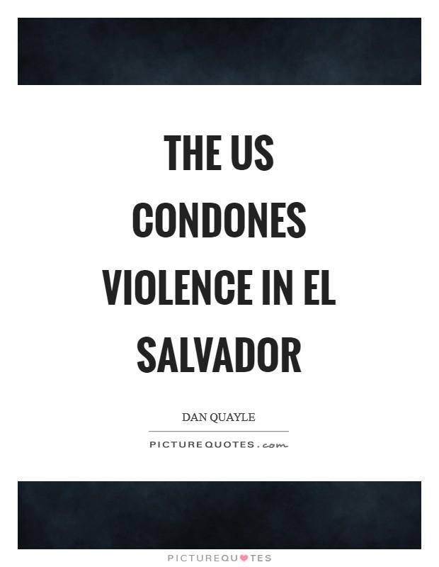 The US condones violence in El Salvador Picture Quote #1