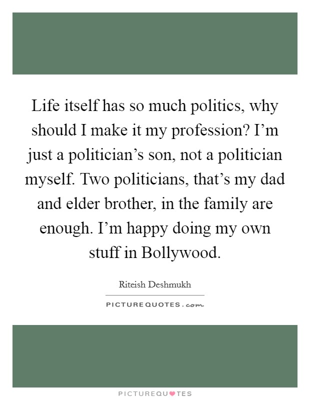 Life itself has so much politics, why should I make it my profession? I'm just a politician's son, not a politician myself. Two politicians, that's my dad and elder brother, in the family are enough. I'm happy doing my own stuff in Bollywood. Picture Quote #1