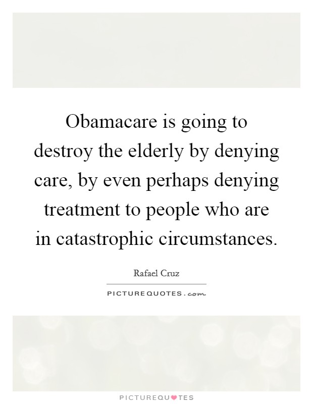 Obamacare is going to destroy the elderly by denying care, by even perhaps denying treatment to people who are in catastrophic circumstances Picture Quote #1