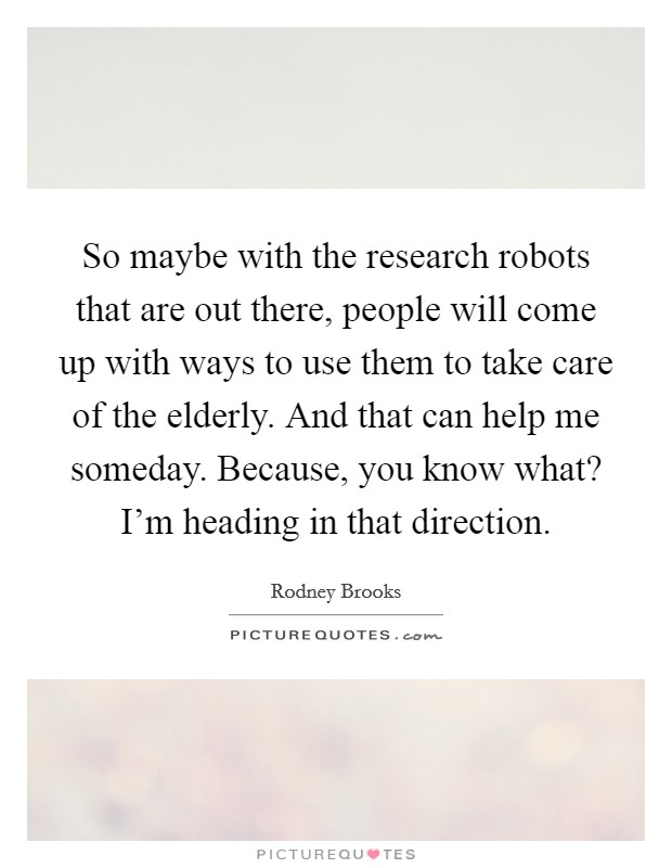 So maybe with the research robots that are out there, people will come up with ways to use them to take care of the elderly. And that can help me someday. Because, you know what? I'm heading in that direction Picture Quote #1