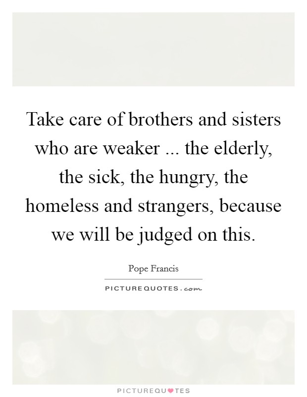 Take care of brothers and sisters who are weaker ... the elderly, the sick, the hungry, the homeless and strangers, because we will be judged on this Picture Quote #1