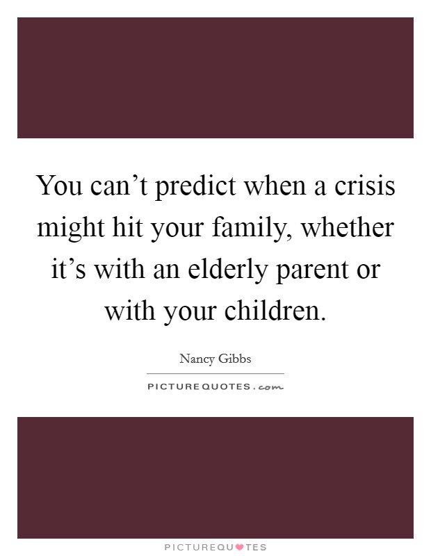You can't predict when a crisis might hit your family, whether it's with an elderly parent or with your children Picture Quote #1