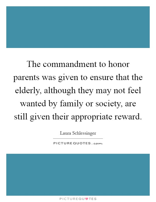 The commandment to honor parents was given to ensure that the elderly, although they may not feel wanted by family or society, are still given their appropriate reward Picture Quote #1
