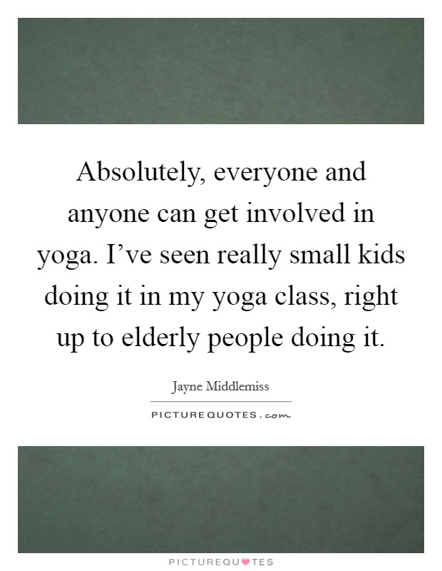 Absolutely, everyone and anyone can get involved in yoga. I've seen really small kids doing it in my yoga class, right up to elderly people doing it Picture Quote #1