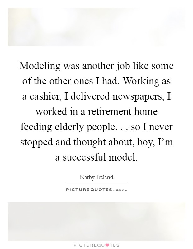Modeling was another job like some of the other ones I had. Working as a cashier, I delivered newspapers, I worked in a retirement home feeding elderly people. . . so I never stopped and thought about, boy, I'm a successful model Picture Quote #1
