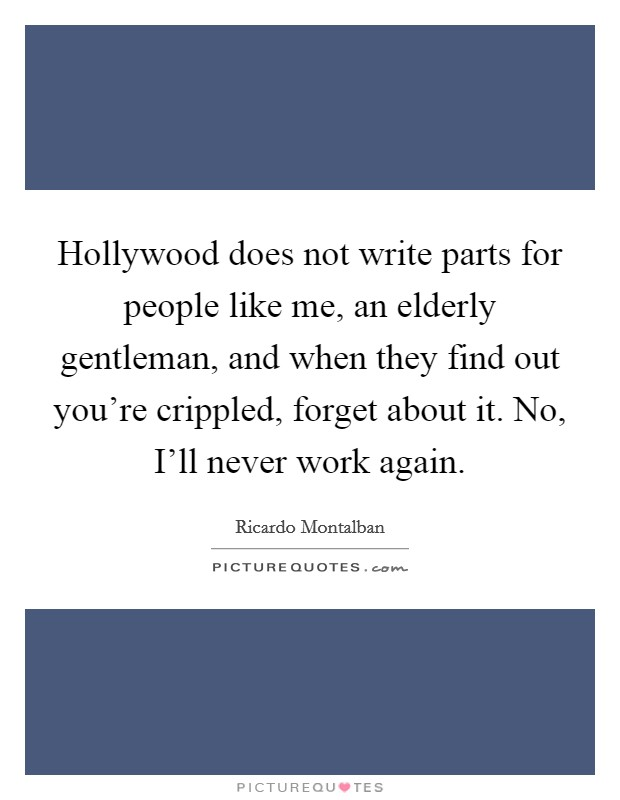 Hollywood does not write parts for people like me, an elderly gentleman, and when they find out you're crippled, forget about it. No, I'll never work again Picture Quote #1