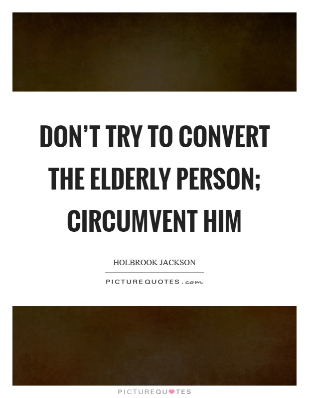 Don't try to convert the elderly person; circumvent him Picture Quote #1