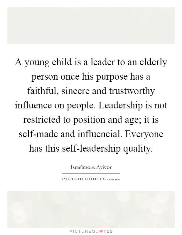 A young child is a leader to an elderly person once his purpose has a faithful, sincere and trustworthy influence on people. Leadership is not restricted to position and age; it is self-made and influencial. Everyone has this self-leadership quality Picture Quote #1