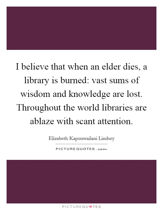 I believe that when an elder dies, a library is burned: vast sums of wisdom and knowledge are lost. Throughout the world libraries are ablaze with scant attention Picture Quote #1