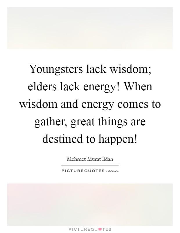 Youngsters lack wisdom; elders lack energy! When wisdom ...