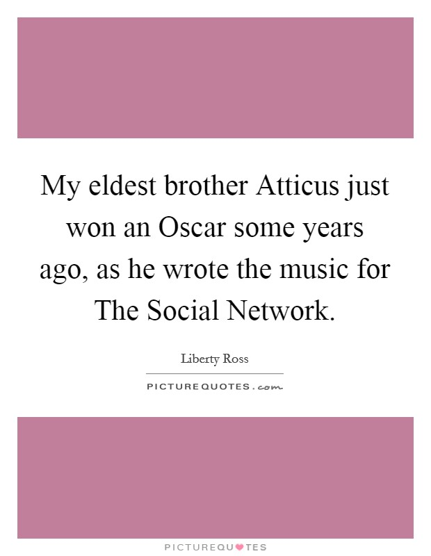 My eldest brother Atticus just won an Oscar some years ago, as he wrote the music for The Social Network Picture Quote #1