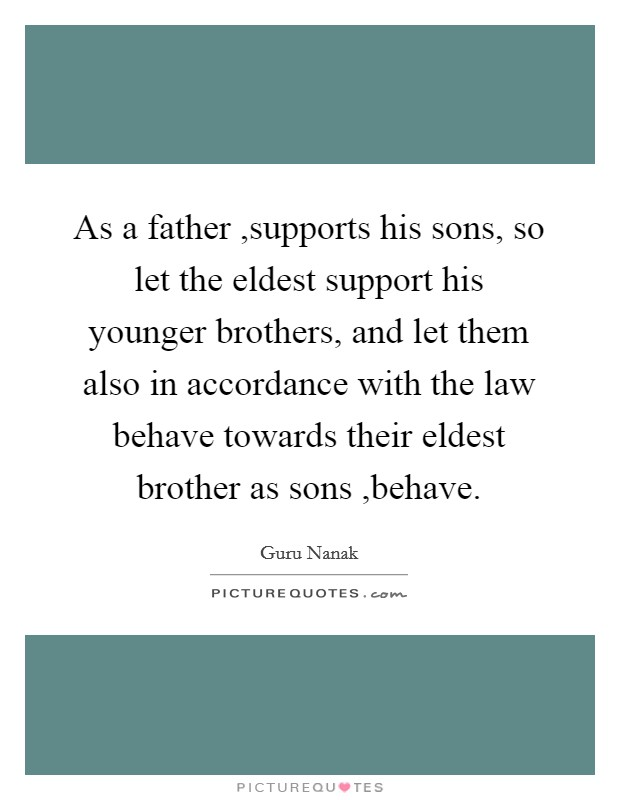 As a father ,supports his sons, so let the eldest support his younger brothers, and let them also in accordance with the law behave towards their eldest brother as sons ,behave Picture Quote #1