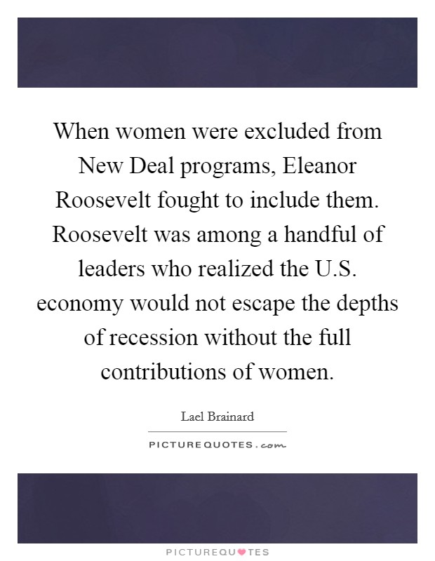 When women were excluded from New Deal programs, Eleanor Roosevelt fought to include them. Roosevelt was among a handful of leaders who realized the U.S. economy would not escape the depths of recession without the full contributions of women. Picture Quote #1