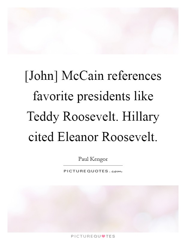 [John] McCain references favorite presidents like Teddy Roosevelt. Hillary cited Eleanor Roosevelt Picture Quote #1