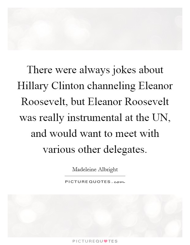 There were always jokes about Hillary Clinton channeling Eleanor Roosevelt, but Eleanor Roosevelt was really instrumental at the UN, and would want to meet with various other delegates Picture Quote #1