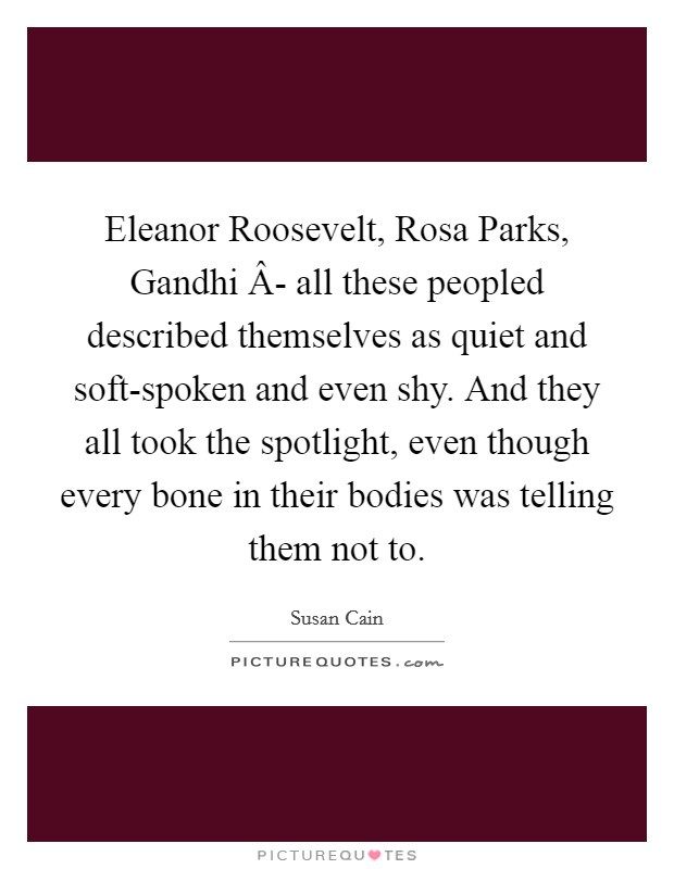 Eleanor Roosevelt, Rosa Parks, Gandhi Â- all these peopled described themselves as quiet and soft-spoken and even shy. And they all took the spotlight, even though every bone in their bodies was telling them not to Picture Quote #1