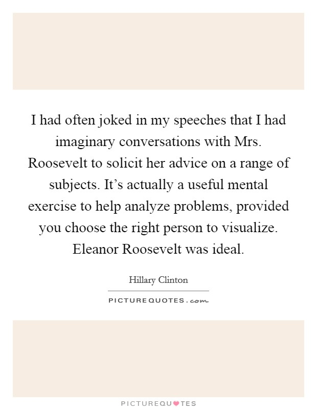 I had often joked in my speeches that I had imaginary conversations with Mrs. Roosevelt to solicit her advice on a range of subjects. It's actually a useful mental exercise to help analyze problems, provided you choose the right person to visualize. Eleanor Roosevelt was ideal Picture Quote #1
