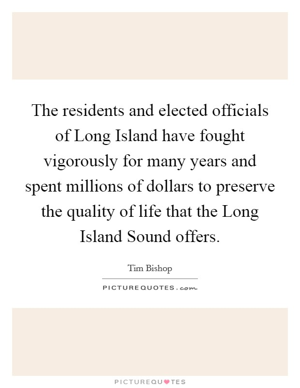 The residents and elected officials of Long Island have fought vigorously for many years and spent millions of dollars to preserve the quality of life that the Long Island Sound offers. Picture Quote #1