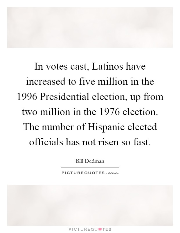 In votes cast, Latinos have increased to five million in the 1996 Presidential election, up from two million in the 1976 election. The number of Hispanic elected officials has not risen so fast Picture Quote #1