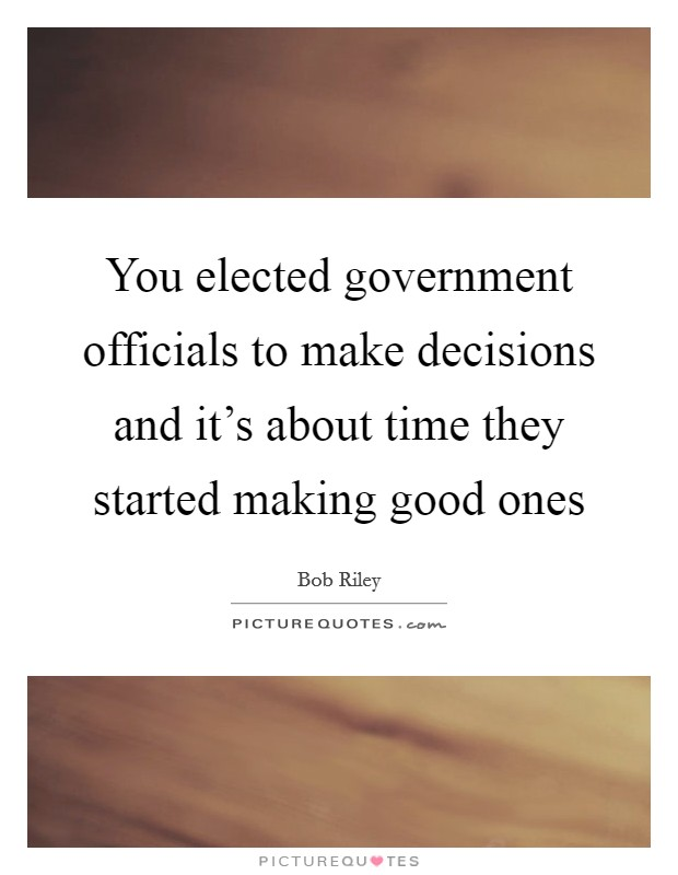 You elected government officials to make decisions and it's about time they started making good ones Picture Quote #1