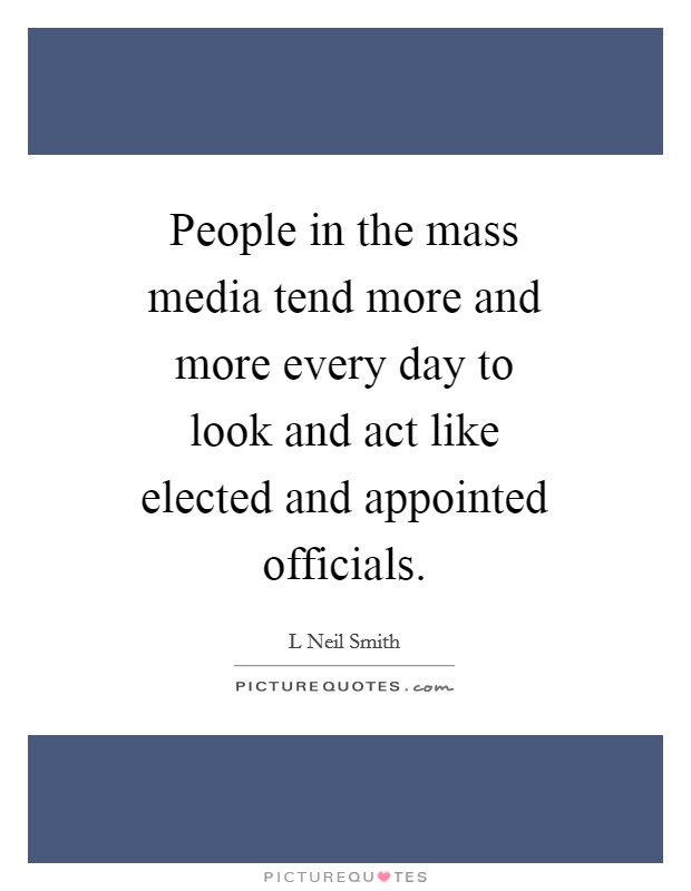 People in the mass media tend more and more every day to look and act like elected and appointed officials Picture Quote #1