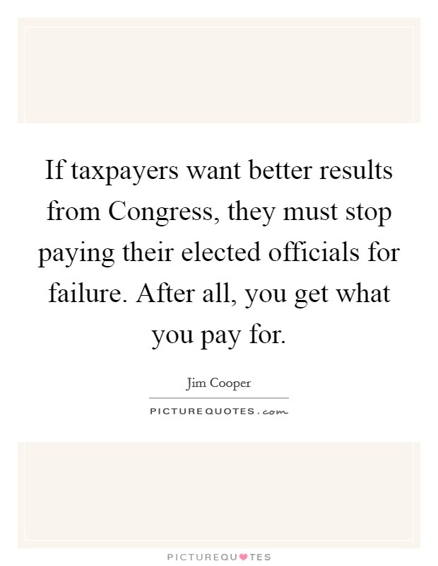 If taxpayers want better results from Congress, they must stop paying their elected officials for failure. After all, you get what you pay for Picture Quote #1