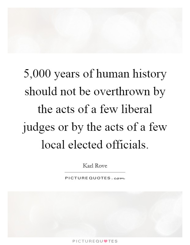 5,000 years of human history should not be overthrown by the acts of a few liberal judges or by the acts of a few local elected officials Picture Quote #1