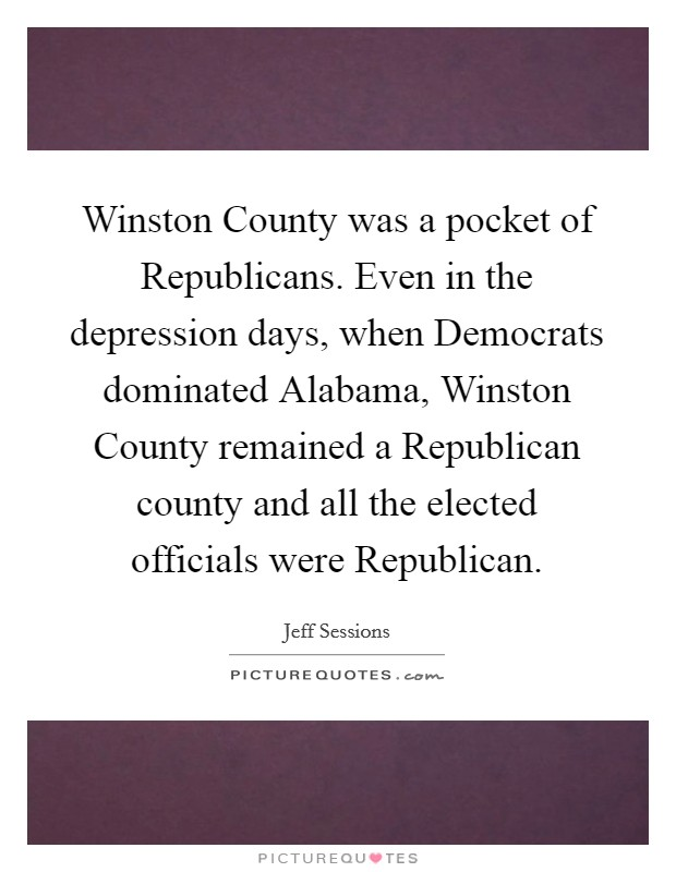 Winston County was a pocket of Republicans. Even in the depression days, when Democrats dominated Alabama, Winston County remained a Republican county and all the elected officials were Republican Picture Quote #1