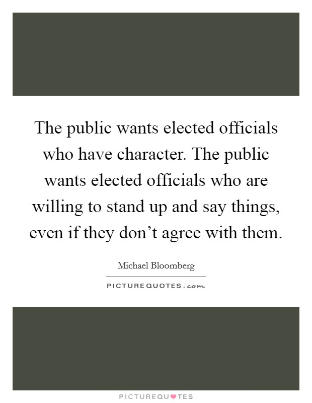 The public wants elected officials who have character. The public wants elected officials who are willing to stand up and say things, even if they don't agree with them Picture Quote #1