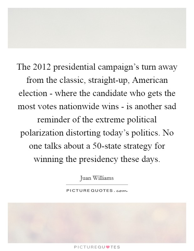 The 2012 presidential campaign's turn away from the classic, straight-up, American election - where the candidate who gets the most votes nationwide wins - is another sad reminder of the extreme political polarization distorting today's politics. No one talks about a 50-state strategy for winning the presidency these days Picture Quote #1