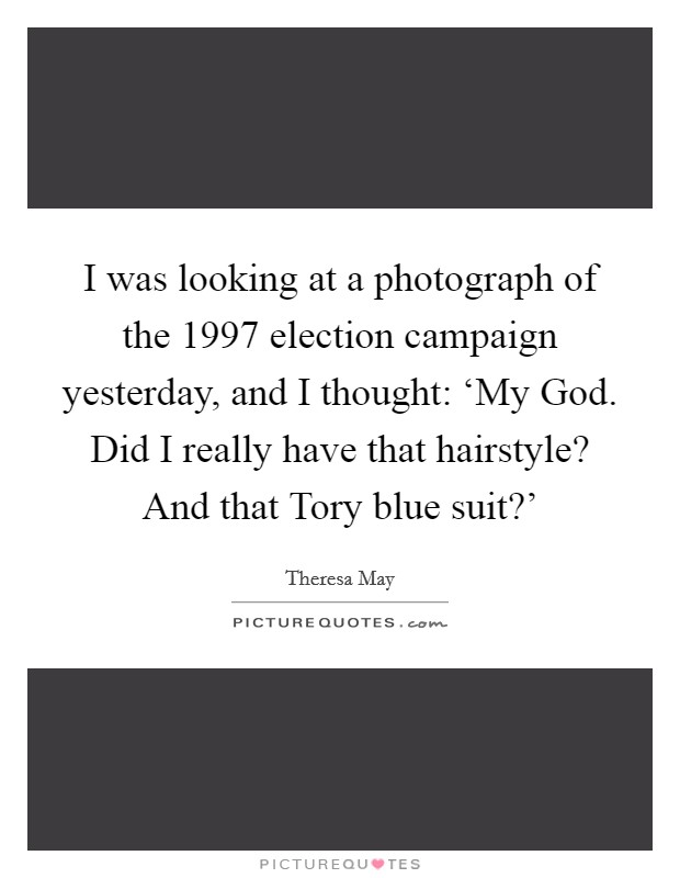 I was looking at a photograph of the 1997 election campaign yesterday, and I thought: 'My God. Did I really have that hairstyle? And that Tory blue suit?' Picture Quote #1
