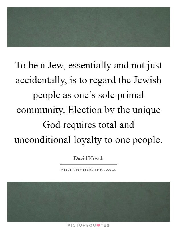 To be a Jew, essentially and not just accidentally, is to regard the Jewish people as one's sole primal community. Election by the unique God requires total and unconditional loyalty to one people Picture Quote #1