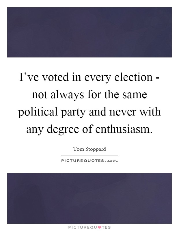 I've voted in every election - not always for the same political party and never with any degree of enthusiasm. Picture Quote #1
