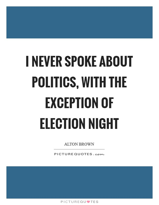 I never spoke about politics, with the exception of Election Night Picture Quote #1