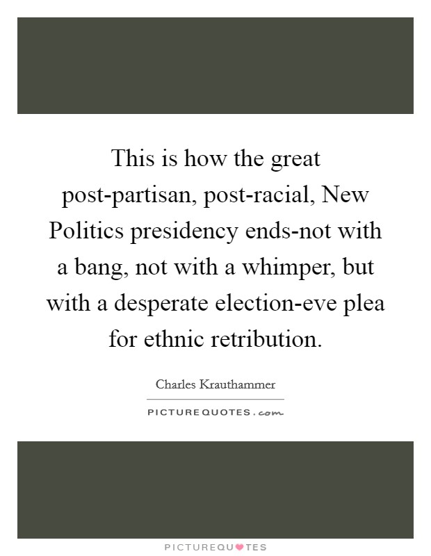 This is how the great post-partisan, post-racial, New Politics presidency ends-not with a bang, not with a whimper, but with a desperate election-eve plea for ethnic retribution. Picture Quote #1